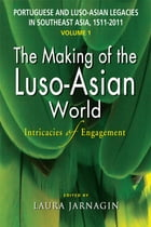 Portuguese and Luso-Asian Legacies in Southeast Asia, 1511-2011, vol. 1: The Making of the Luso-Asian World: Intricacies of Engagement by Laura Jarnagin