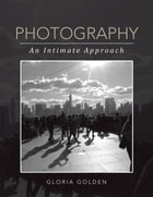 PHOTOGRAPHY: AN INTIMATE APPROACH by Gloria Golden