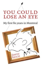 You Could Lose an Eye: My First 80 Years in Montreal by David Reich