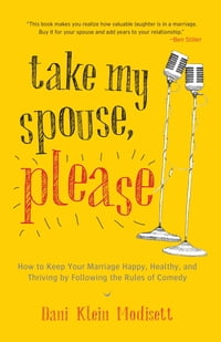 Take My Spouse, Please: How to Keep Your Marriage Happy, Healthy, and Thriving by Following the…