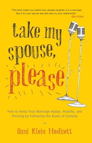 Take My Spouse,  Please How to Keep Your Marriage Happy,  Healthy,  and Thriving by Following the Rules of Comedy