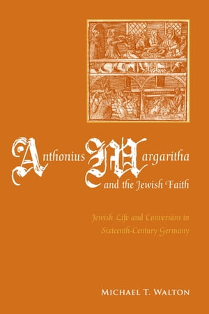 Anthonius Margaritha and the Jewish Faith Jewish Life and Conversion in Sixteenth-Century Germany