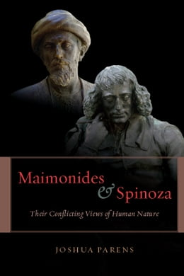 Book Maimonides and Spinoza: Their Conflicting Views of Human Nature by Joshua Parens