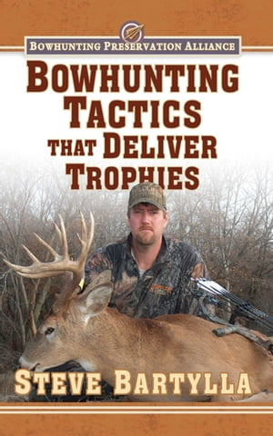 Bowhunting Tactics That Deliver Trophies: A Guide to Finding and Taking Monster Whitetail Bucks by Steve Bartylla