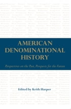 American Denominational History: Perspectives on the Past, Prospects for the Future by Keith Harper