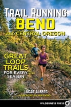 Trail Running Bend and Central Oregon: Great Loop Trails for Every Season by Lucas Alberg