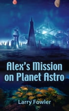 Alex's Mission on Planet Astro by Larry Fowler