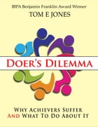 Doer's Dilemma: Why Achievers Suffer And What To Do About It by Tom E. Jones