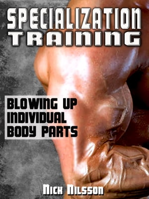Specialization Training: Blowing Up Individual Body Parts