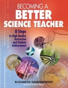 Becoming a Better Science Teacher: 8 Steps to High Quality Instruction and Student Achievement by Elizabeth Hammerman