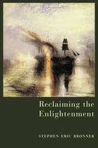 Reclaiming the Enlightenment: Toward a Politics of Radical Engagement by Stephen Eric Bronner