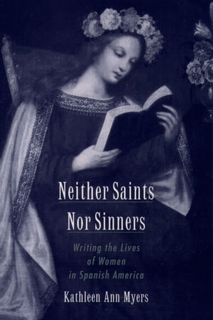 Neither Saints Nor Sinners Writing the Lives of Women in Spanish America