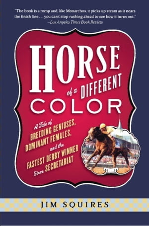 Horse Of A Different Color: A Tale of Breeding Geniuses, Dominant Females, and the Fastest Derby Winner Since Secretariat by Jim Squires
