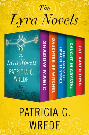 The Lyra Novels: Shadow Magic, Daughter of Witches, The Harp of Imach Thyssel, Caught in Crystal, and The Raven Ring by Patricia C. Wrede