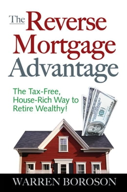 Book The Reverse Mortgage Advantage: The Tax-Free, House Rich Way to Retire Wealthy! by Boroson, Warren