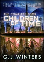 Children of Time: The Complete Book by G. J. Winters