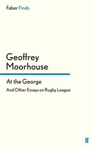 At the George: And Other Essays on Rugby League by Geoffrey Moorhouse