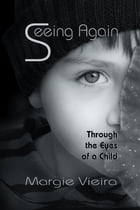 Seeing Again: Through the Eyes of a Child by Margie Vieira