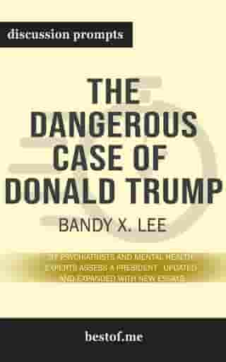 """Summary: """"The Dangerous Case of Donald Trump: 37 Psychiatrists and Mental Health Experts Assess a President - Updated and Expanded with New Essays"""" by Bandy X. Lee - Discussion Prompts"""