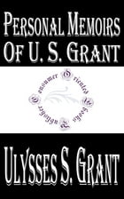 Personal Memoirs of U. S. Grant, Complete (Illustrated) by Ulysses S. Grant