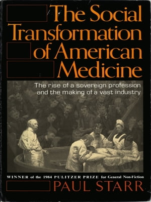 The Social Transformation of American Medicine The Rise Of A Sovereign Profession And The Making Of A Vast Industry