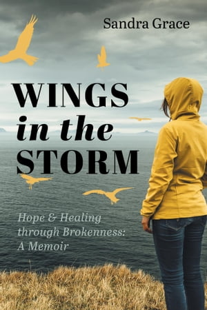 Wings in the Storm: Hope & Healing through Brokenness: A Memoir by Sandra Grace