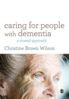Caring for People with Dementia: A Shared Approach by Christine Brown Wilson