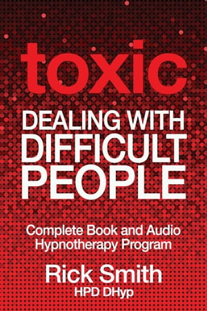 Toxic - Dealing With Difficult People - Complete Book and Audio Hypnotherapy Program by Richard (Rick) Smith