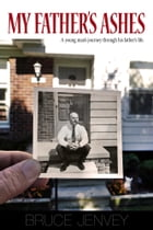 My Father's Ashes: A Young Man's Journey Through His Father's Life by Bruce Jenvey
