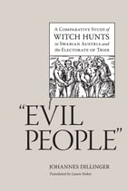 """Evil People"": A Comparative Study of Witch Hunts in Swabian Austria and the Electorate of Trier by Johannes Dillinger"