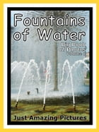 Just Water Fountain Photos! Big Book of Photographs & Pictures of Water Fountains, Vol. 1 by Big Book of Photos