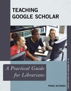 Teaching Google Scholar: A Practical Guide for Librarians by Paige Alfonzo