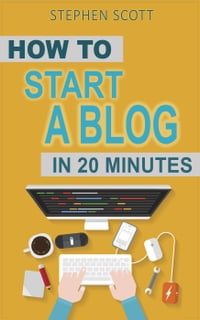 How To Start A Blog in 20 Minutes Your Quick Start Guide to Blogging, Making Money, and Growing…