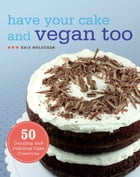 Have Your Cake and Vegan Too: 50 Dazzling and Delicious Cake Creations