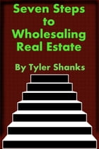 Seven Steps to Wholesaling Real Estate by Tyler Shanks