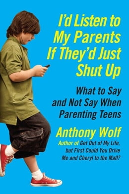 Book I'd Listen to My Parents If They'd Just Shut Up: What to Say and Not Say When Parenting Teens Today by Anthony Wolf