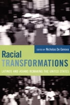 Racial Transformations: Latinos and Asians Remaking the United States by Nicholas De Genova