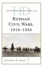 Historical Dictionary of the Russian Civil Wars, 1916-1926 by Jonathan D. Smele