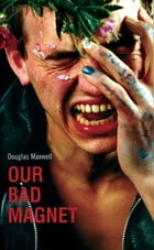 Our Bad Magnet by Douglas Maxwell