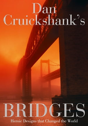 Dan Cruickshank?s Bridges: Heroic Designs that Changed the World