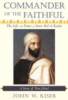 Commander of the Faithful: The Life and Times of Emir Abd el-Kader (1808-1883) by John W. Kiser