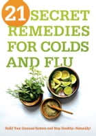 21 Secret Remedies for Colds and Flu: Build Your Immune System and Stay Healthy-Naturally! by Siloam Editors