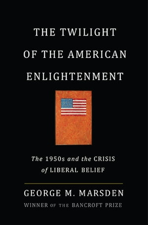 The Twilight of the American Enlightenment The 1950s and the Crisis of Liberal Belief