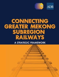 Connecting Greater Mekong Subregion Railways: A Strategic Framework