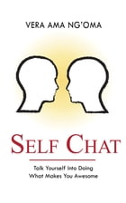 Self Chat: Talk yourself into doing what makes you awesome by Vera Ama Ng'oma