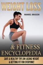 Weight Loss & Fitness Encyclopedia: Safe & Healthy Tips On Losing Weight & Getting Fit For Everyone! by Manuel Braschi
