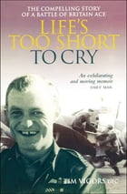 Life's Too Short to Cry: The Compelling Story of a Battle of Britain Ace by Tim Vigors