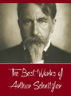 The Best Works of Arthur Schnitzler (Best Works Include Bertha Garlan, Casanova's Homecoming, The Dead Are Silent, The lonely Way Intermezzo Countess  by Arthur Schnitzler