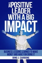 The Positive Leader with a Big Impact: Business Lessons Learned to Make Money and Have Fun Doing It! by Bing J. Carbone