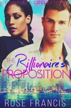 The Billionaire's Proposition: Complete Collection by Rose Francis